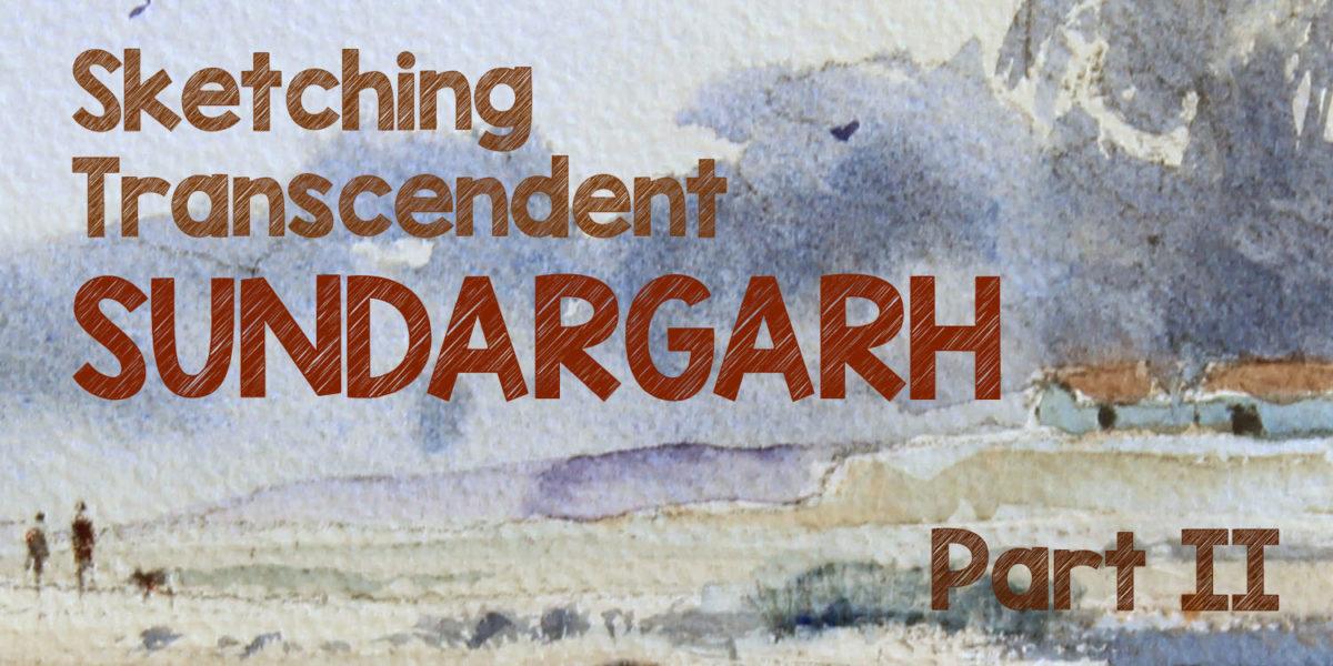 Sketching The Transcendent Sundargarh – II